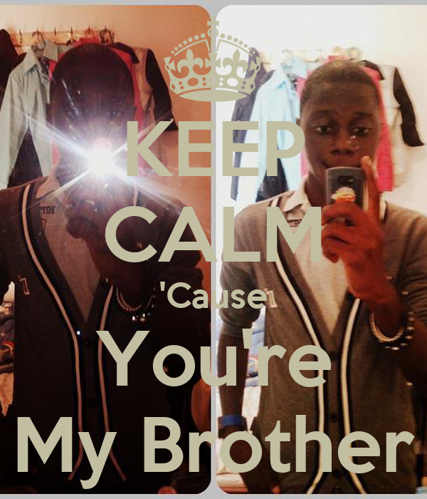 KEEP CALM 'Cause You're My Brother