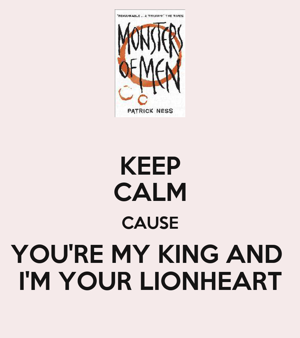 KEEP CALM CAUSE YOU'RE MY KING AND  I'M YOUR LIONHEART