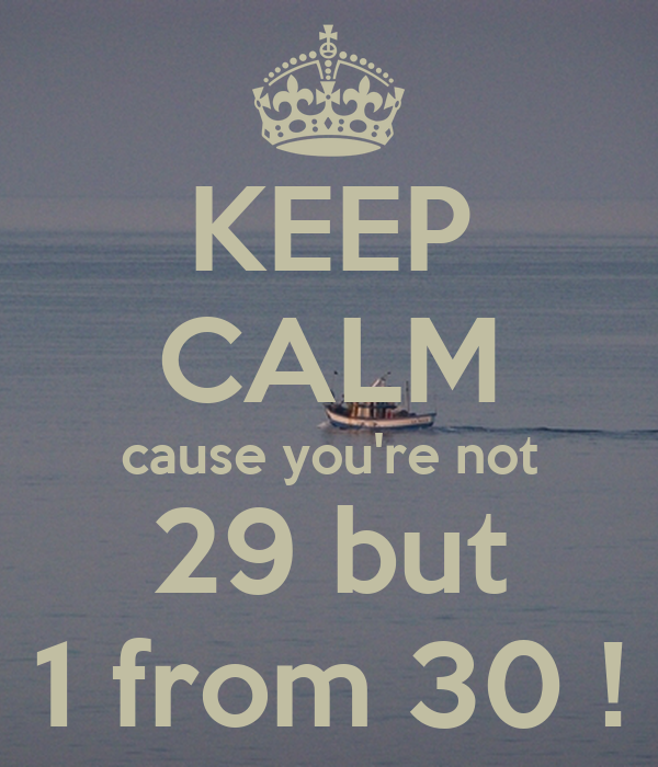 KEEP CALM cause you're not 29 but 1 from 30 !