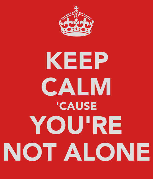 KEEP CALM 'CAUSE YOU'RE NOT ALONE