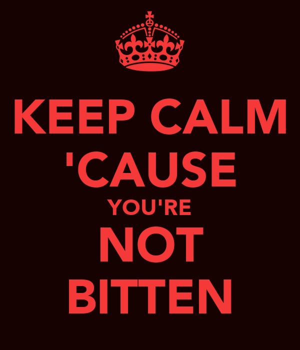 KEEP CALM 'CAUSE YOU'RE NOT BITTEN