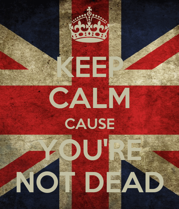 KEEP CALM CAUSE YOU'RE NOT DEAD