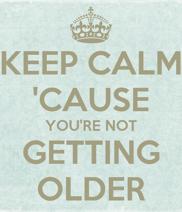 KEEP CALM 'CAUSE YOU'RE NOT GETTING OLDER
