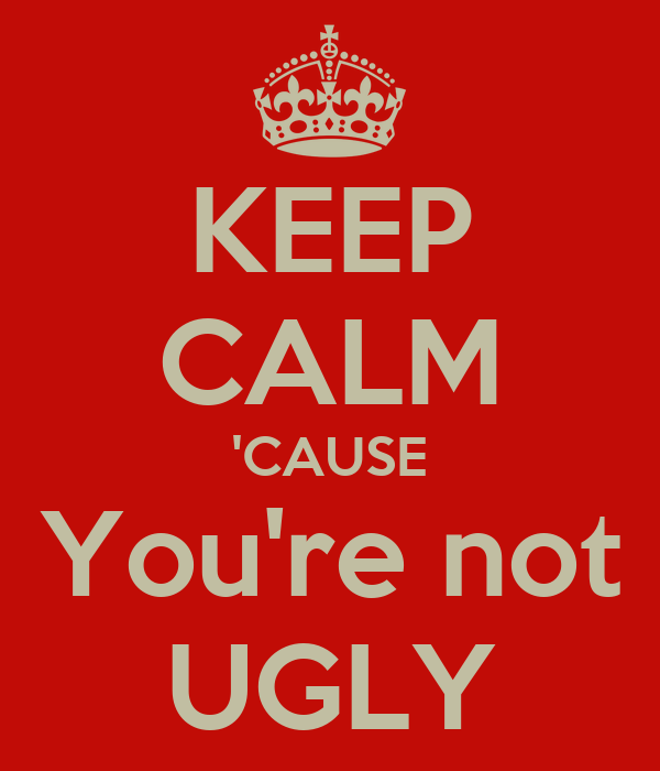 KEEP CALM 'CAUSE You're not UGLY