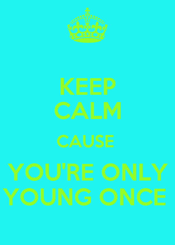 KEEP CALM CAUSE  YOU'RE ONLY YOUNG ONCE