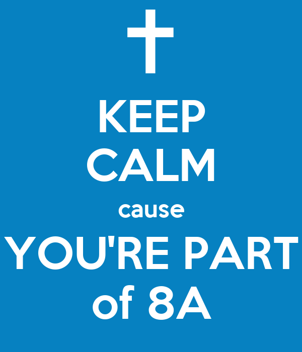 KEEP CALM cause YOU'RE PART of 8A