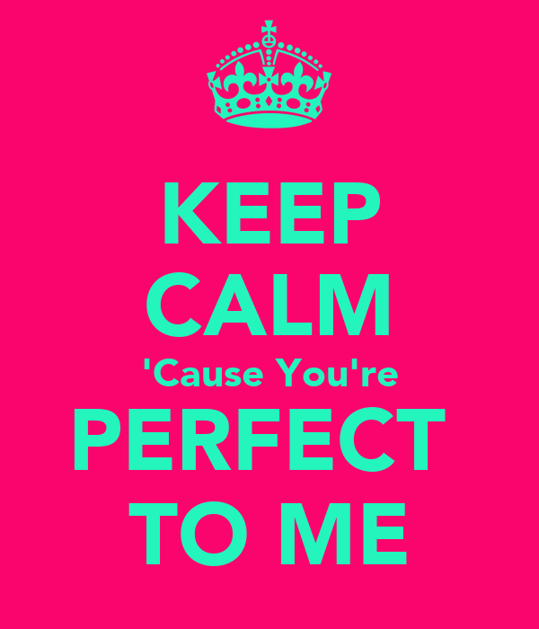 KEEP CALM 'Cause You're PERFECT  TO ME