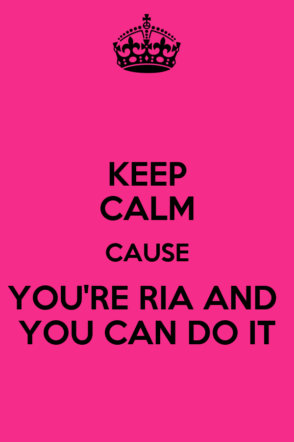 KEEP CALM CAUSE YOU'RE RIA AND  YOU CAN DO IT