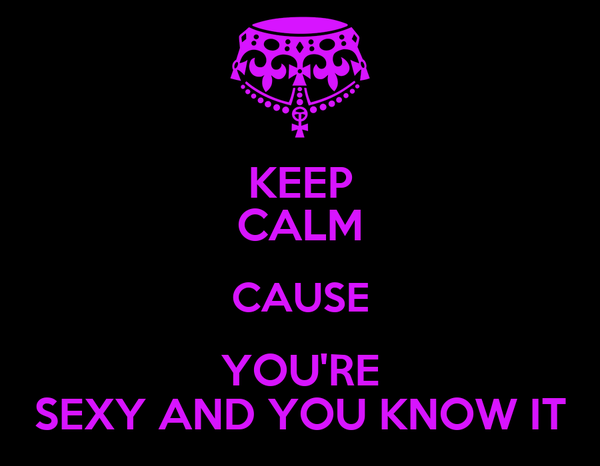 KEEP CALM CAUSE YOU'RE SEXY AND YOU KNOW IT