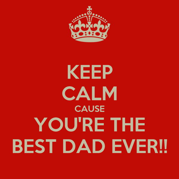 KEEP CALM CAUSE YOU'RE THE BEST DAD EVER!!