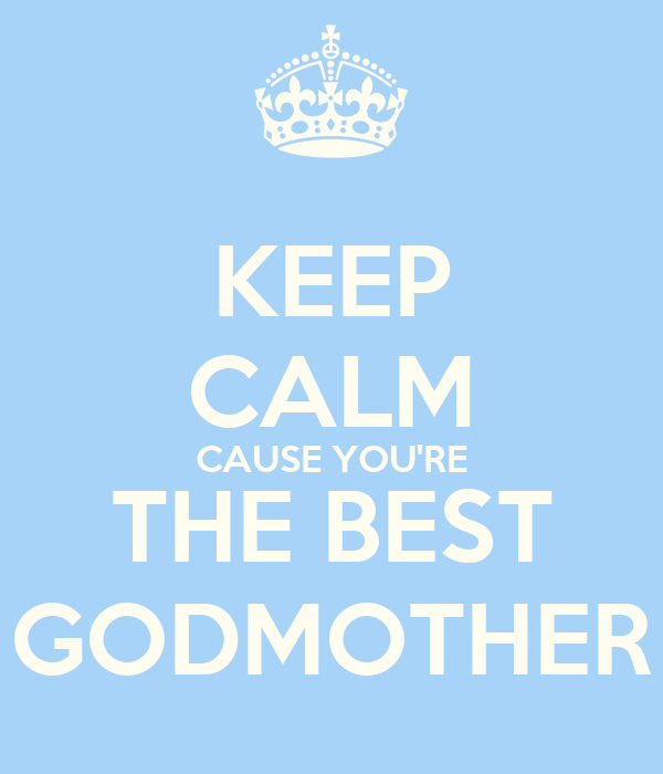 KEEP CALM CAUSE YOU'RE THE BEST GODMOTHER