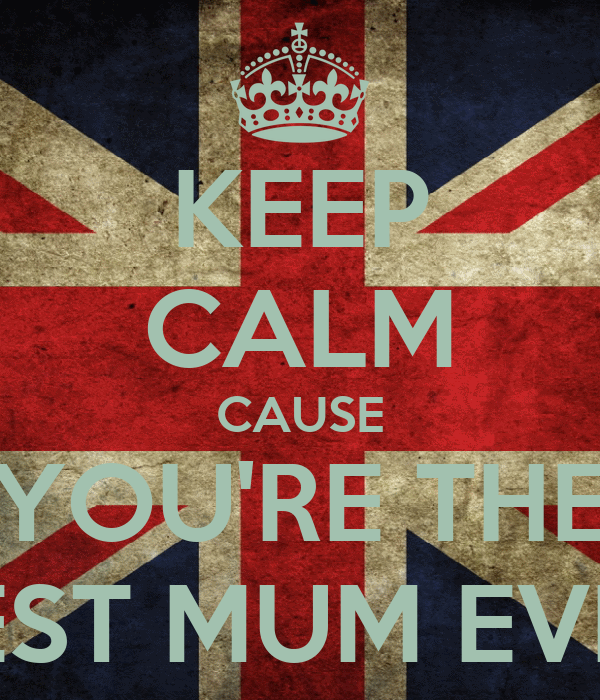 KEEP CALM CAUSE YOU'RE THE BEST MUM EVER