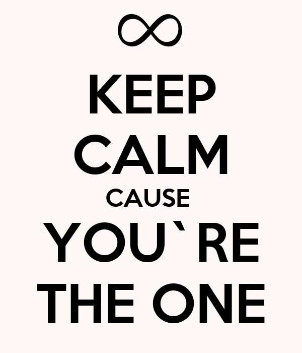 KEEP CALM CAUSE  YOU`RE THE ONE
