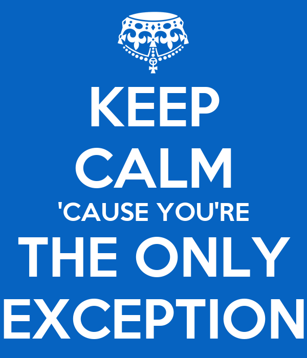 KEEP CALM 'CAUSE YOU'RE THE ONLY EXCEPTION