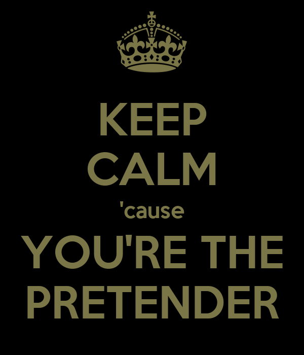 KEEP CALM 'cause YOU'RE THE PRETENDER