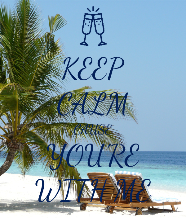 KEEP CALM CAUSE YOU'RE WITH ME