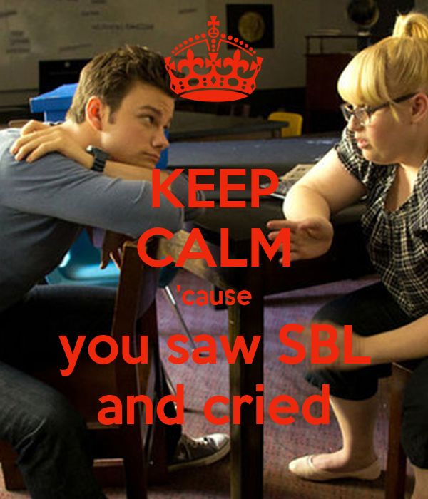 KEEP CALM 'cause you saw SBL and cried