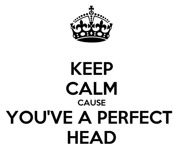 KEEP CALM CAUSE YOU'VE A PERFECT  HEAD