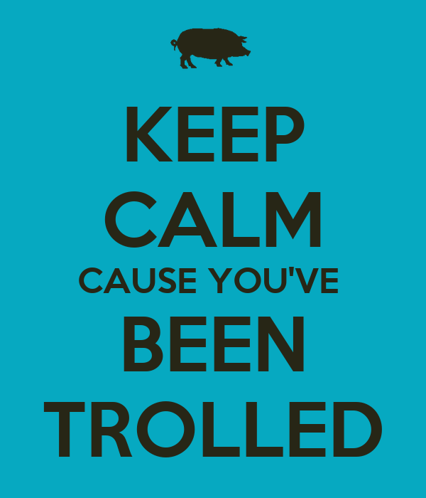 KEEP CALM CAUSE YOU'VE  BEEN TROLLED