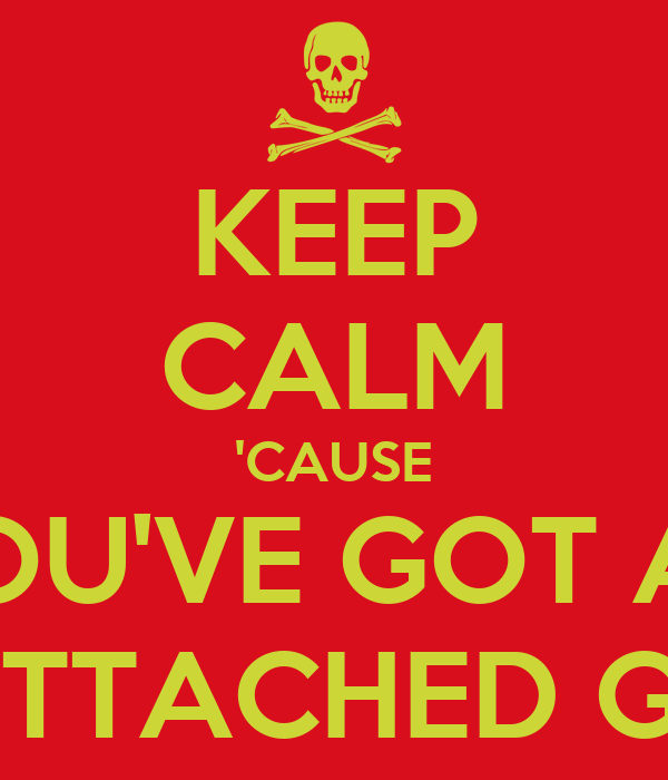 KEEP CALM 'CAUSE YOU'VE GOT AN OVERLY ATTACHED GIRLFRIEND