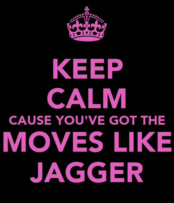 KEEP CALM CAUSE YOU'VE GOT THE MOVES LIKE JAGGER