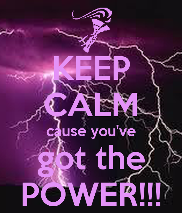 KEEP CALM cause you've got the POWER!!!