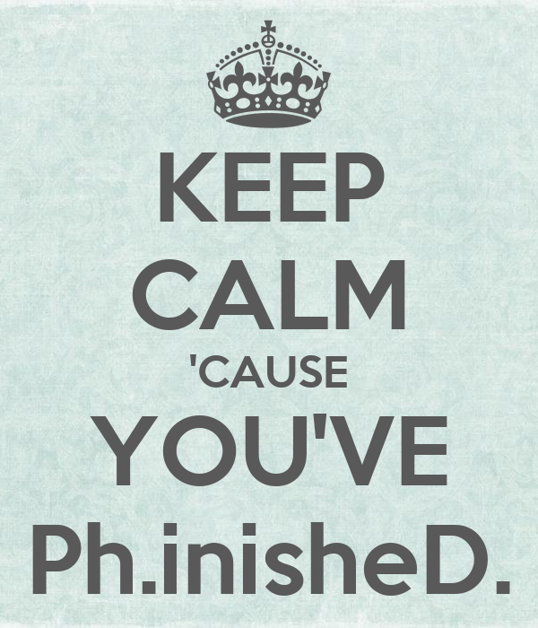KEEP CALM 'CAUSE YOU'VE Ph.inisheD.