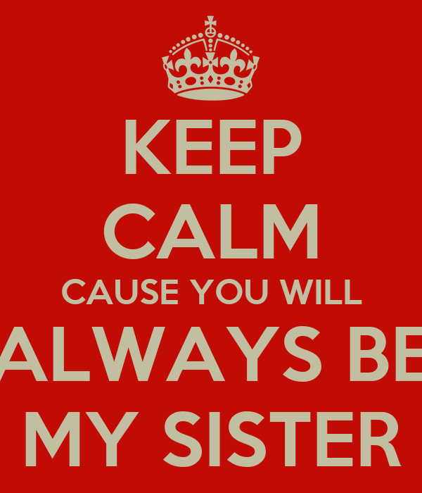 KEEP CALM CAUSE YOU WILL ALWAYS BE MY SISTER