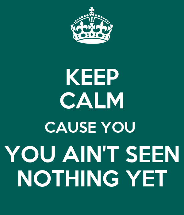 U Aint Seen Nothing Yet KEEP CALM CAUSE YOU YO...