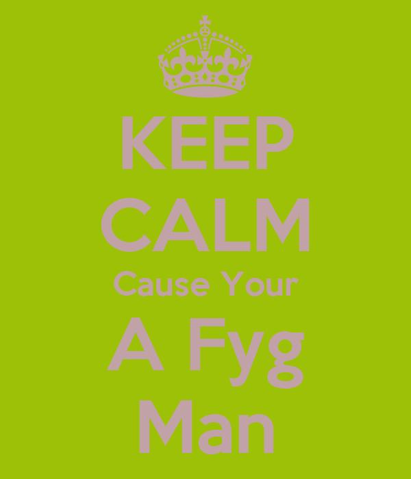 KEEP CALM Cause Your A Fyg Man