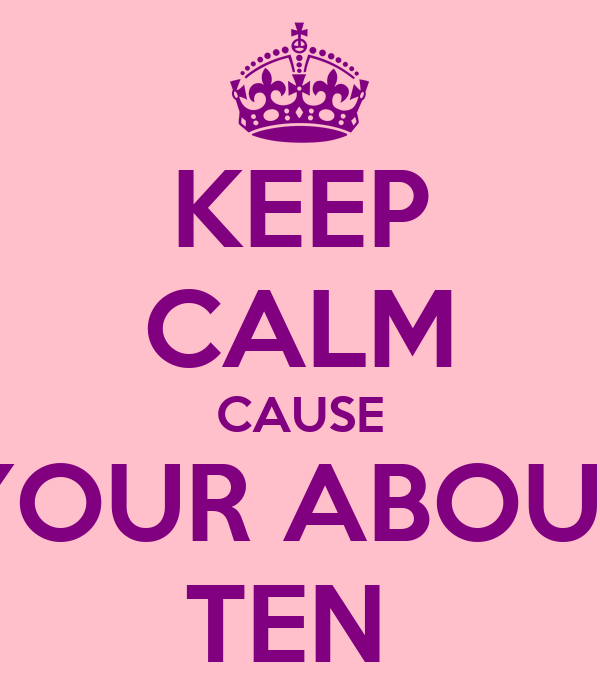 KEEP CALM CAUSE YOUR ABOUT TEN