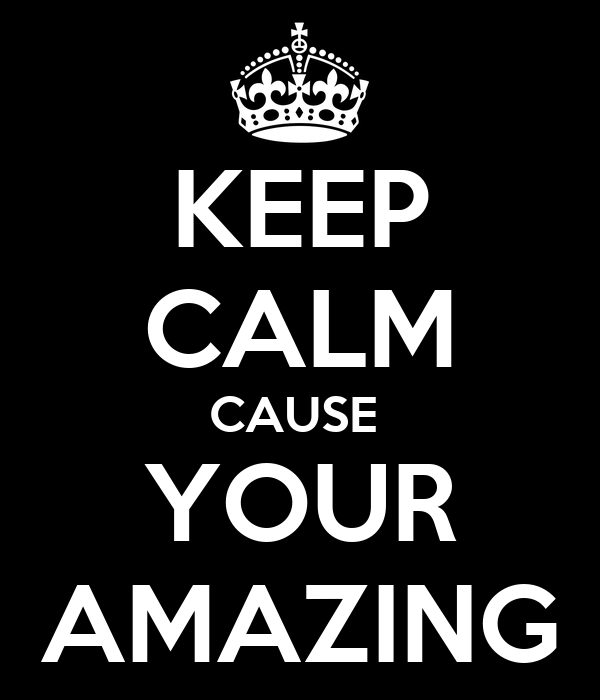 KEEP CALM CAUSE  YOUR AMAZING