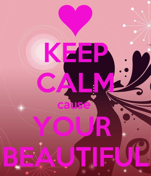 KEEP CALM cause  YOUR   BEAUTIFUL