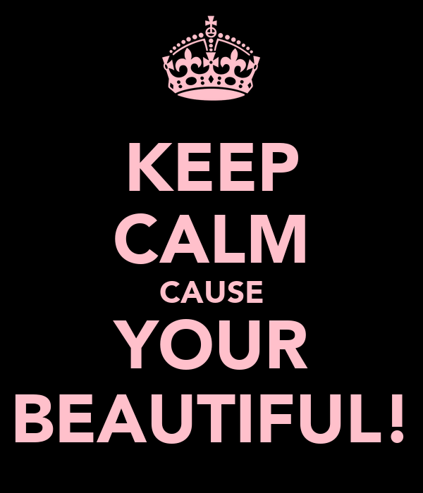 KEEP CALM CAUSE YOUR BEAUTIFUL!