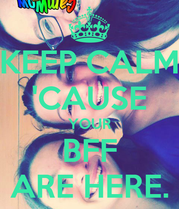KEEP CALM 'CAUSE YOUR BFF ARE HERE.