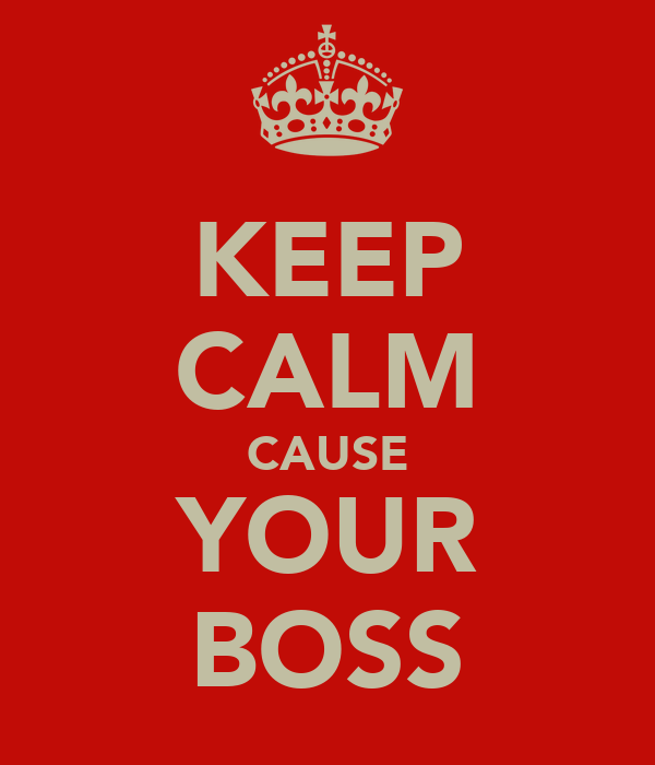 KEEP CALM CAUSE YOUR BOSS