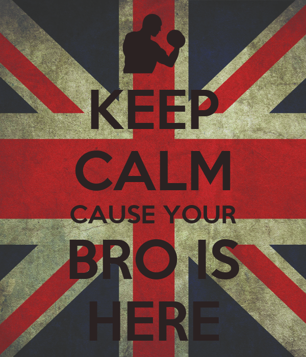 KEEP CALM CAUSE YOUR BRO IS HERE