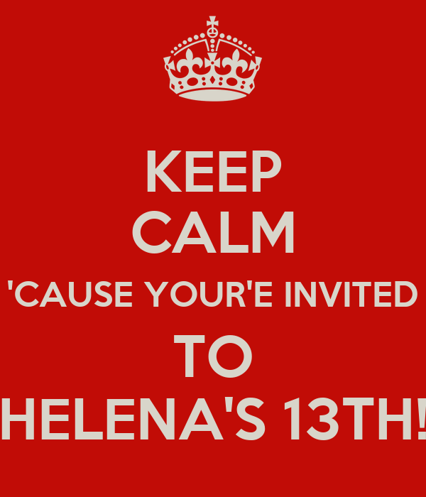 KEEP CALM 'CAUSE YOUR'E INVITED TO HELENA'S 13TH!