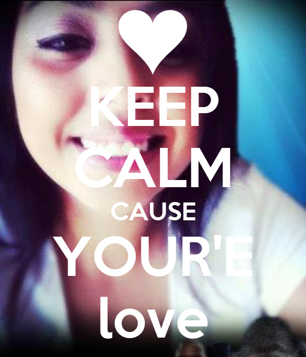 KEEP CALM CAUSE YOUR'E love