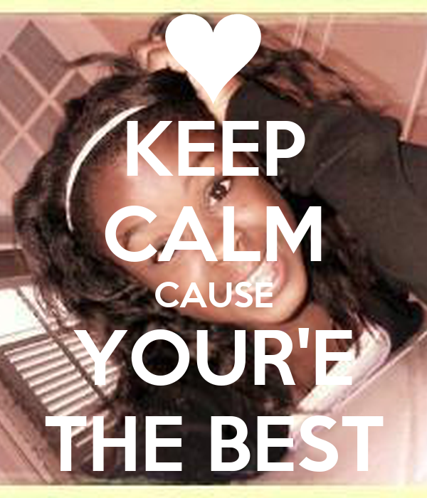 KEEP CALM CAUSE YOUR'E THE BEST