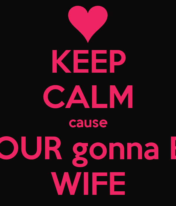 KEEP CALM cause YOUR gonna BE WIFE