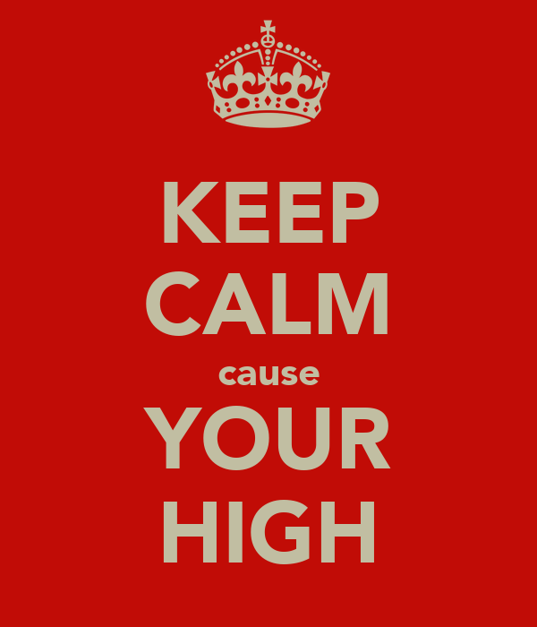 KEEP CALM cause YOUR HIGH