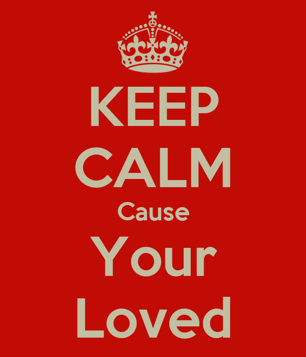 KEEP CALM Cause Your Loved