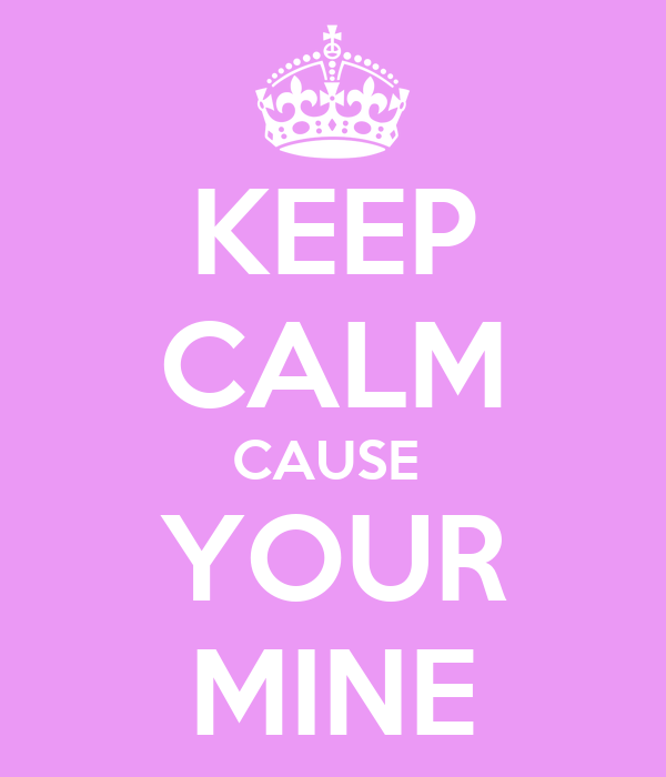 KEEP CALM CAUSE  YOUR MINE