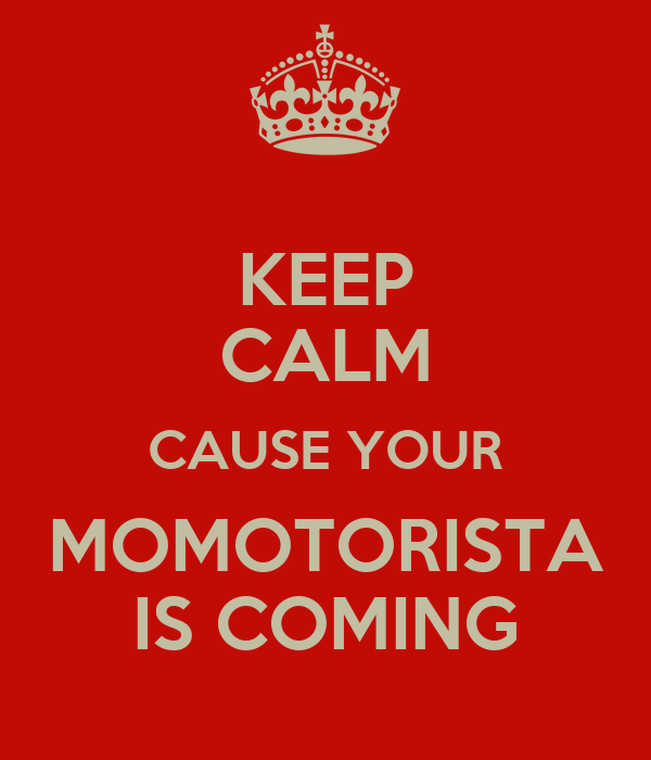 KEEP CALM CAUSE YOUR MOMOTORISTA IS COMING