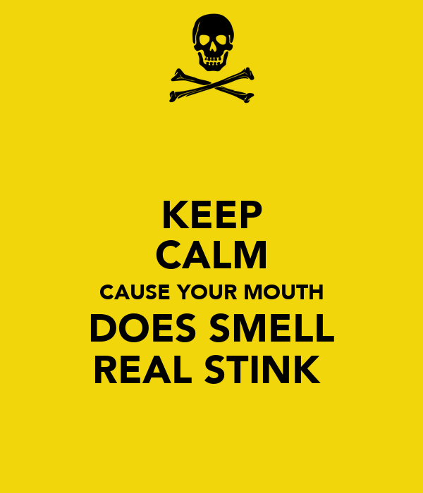 KEEP CALM CAUSE YOUR MOUTH DOES SMELL REAL STINK