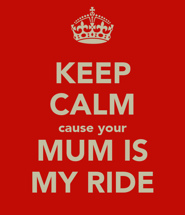 KEEP CALM cause your MUM IS MY RIDE