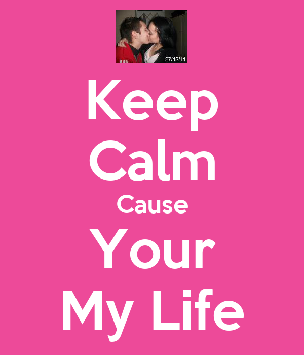 Keep Calm Cause Your My Life