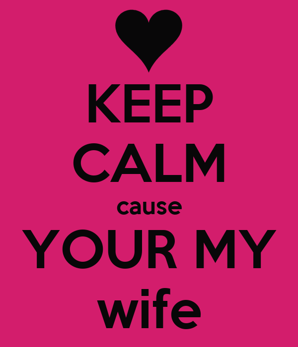 KEEP CALM cause YOUR MY wife