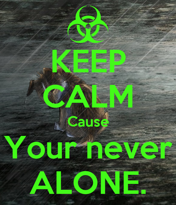 KEEP CALM Cause Your never ALONE.